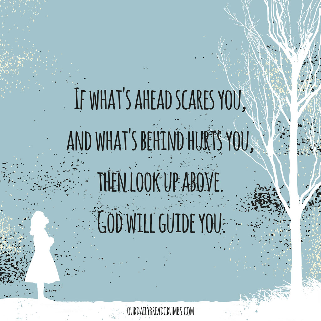 If what's ahead scares you, and what's behind hurts you, then look up above. God will guide you.